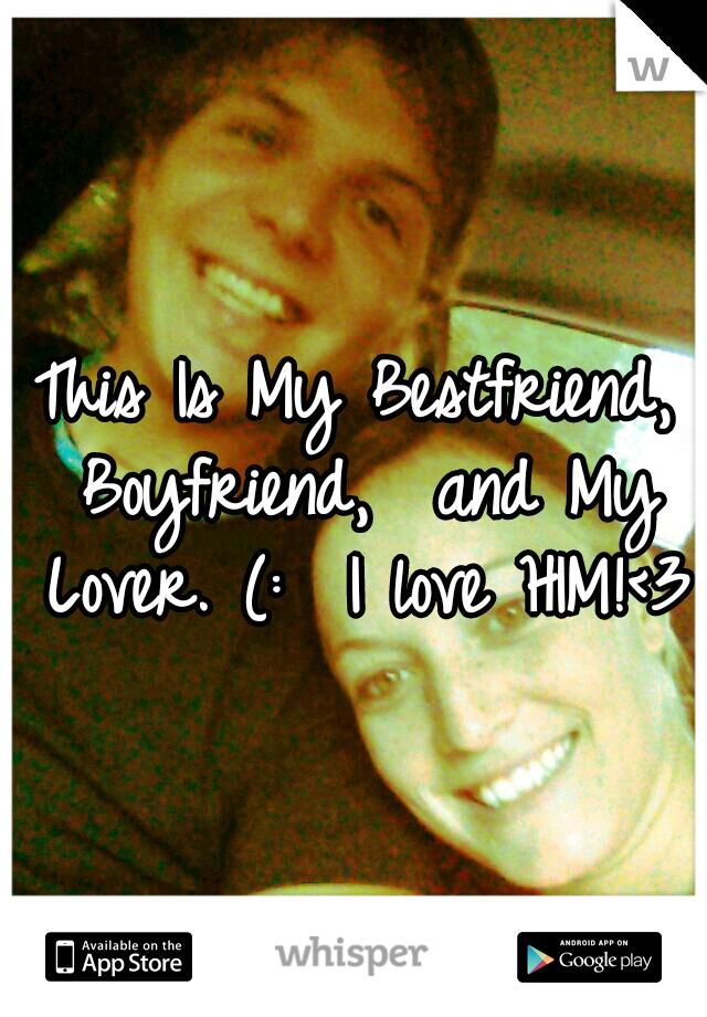 This Is My Bestfriend, Boyfriend,  and My Lover. (:  I love HIM!<3