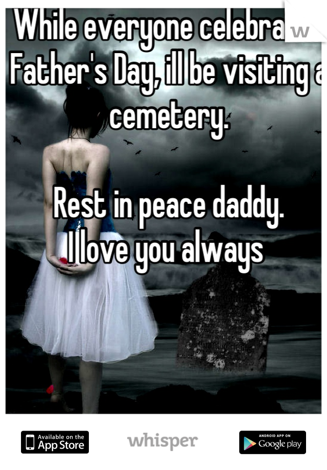 While everyone celebrates Father's Day, ill be visiting a cemetery.   Rest in peace daddy. I love you always