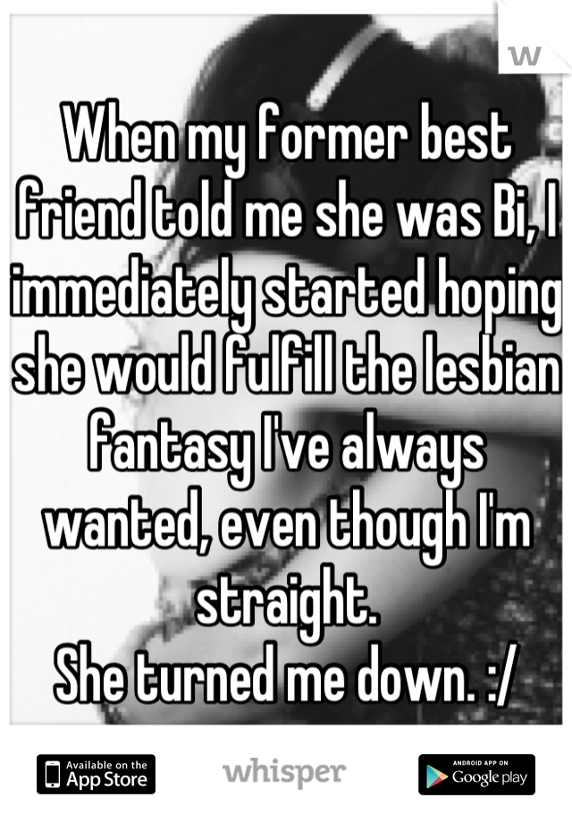 When my former best friend told me she was Bi, I immediately started hoping she would fulfill the lesbian fantasy I've always wanted, even though I'm straight.  She turned me down. :/
