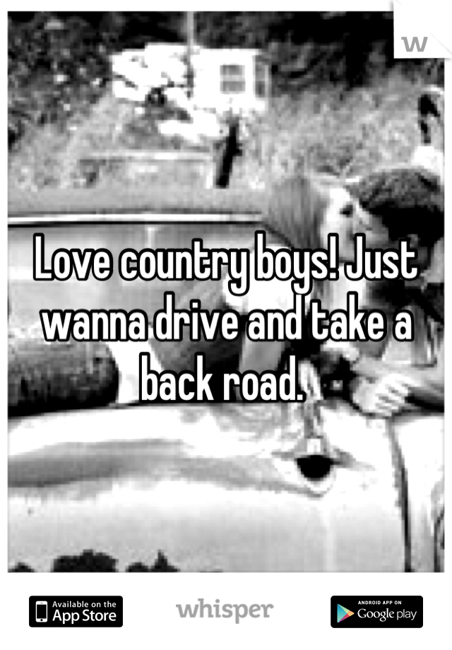 Love country boys! Just wanna drive and take a back road.