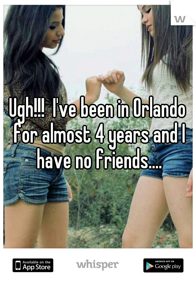 Ugh!!!  I've been in Orlando for almost 4 years and I have no friends....