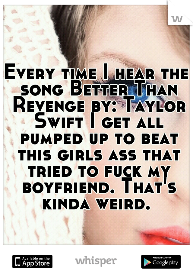 Every time I hear the song Better Than Revenge by: Taylor Swift I get all pumped up to beat this girls ass that tried to fuck my boyfriend. That's kinda weird.