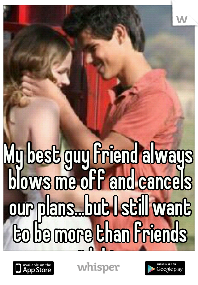 My best guy friend always blows me off and cancels our plans...but I still want to be more than friends with him...