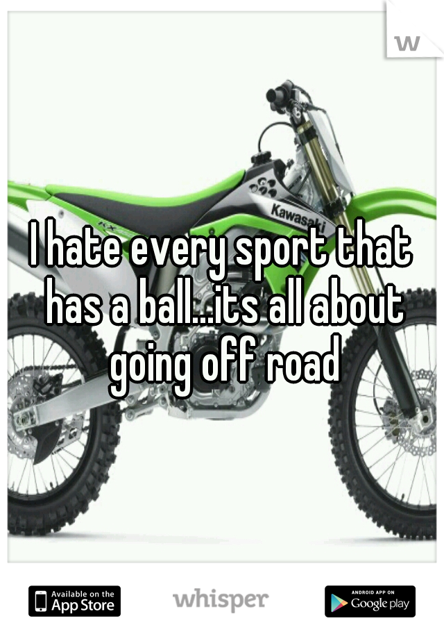 I hate every sport that has a ball...its all about going off road
