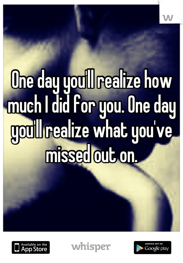 One day you'll realize how much I did for you. One day you'll realize what you've missed out on.