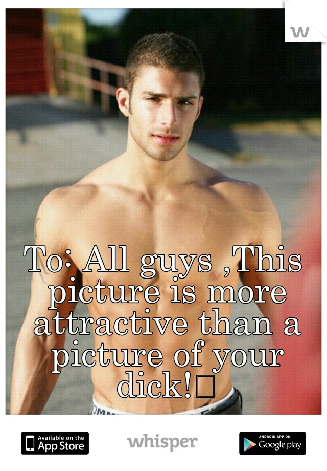 To: All guys ,This picture is more attractive than a picture of your dick!