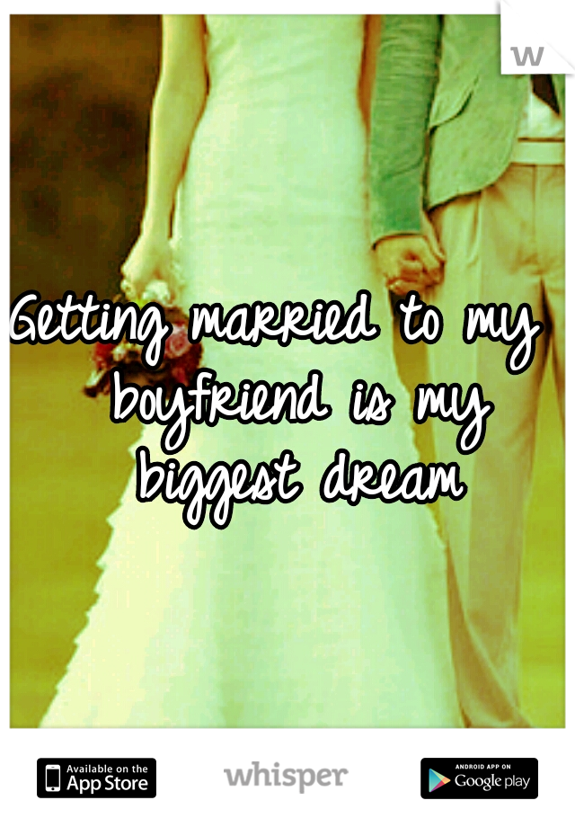 Getting married to my  boyfriend is my biggest dream