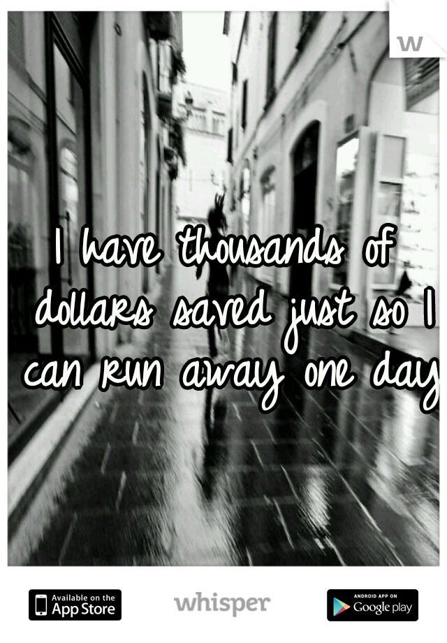 I have thousands of dollars saved just so I can run away one day.