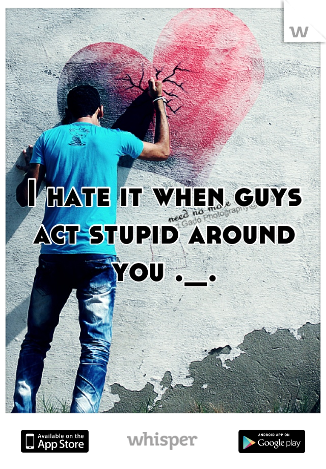 I hate it when guys act stupid around you ._.