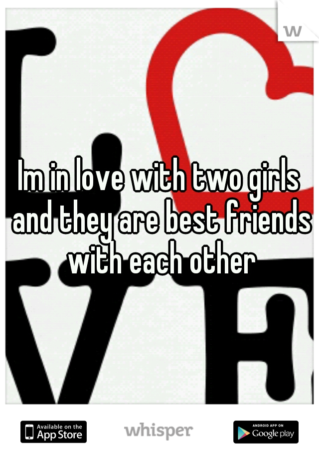 Im in love with two girls and they are best friends with each other
