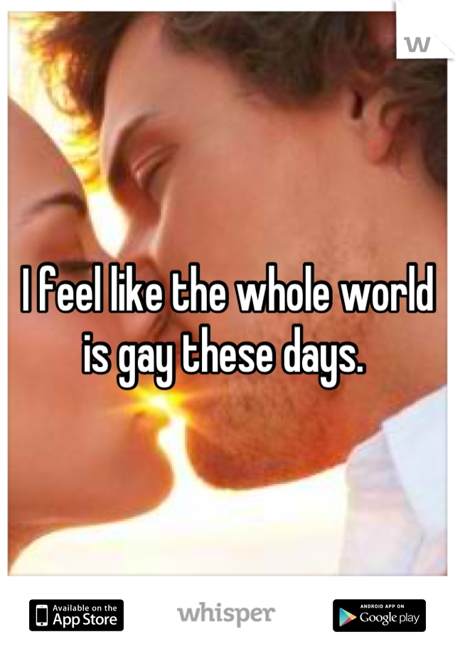 I feel like the whole world is gay these days.