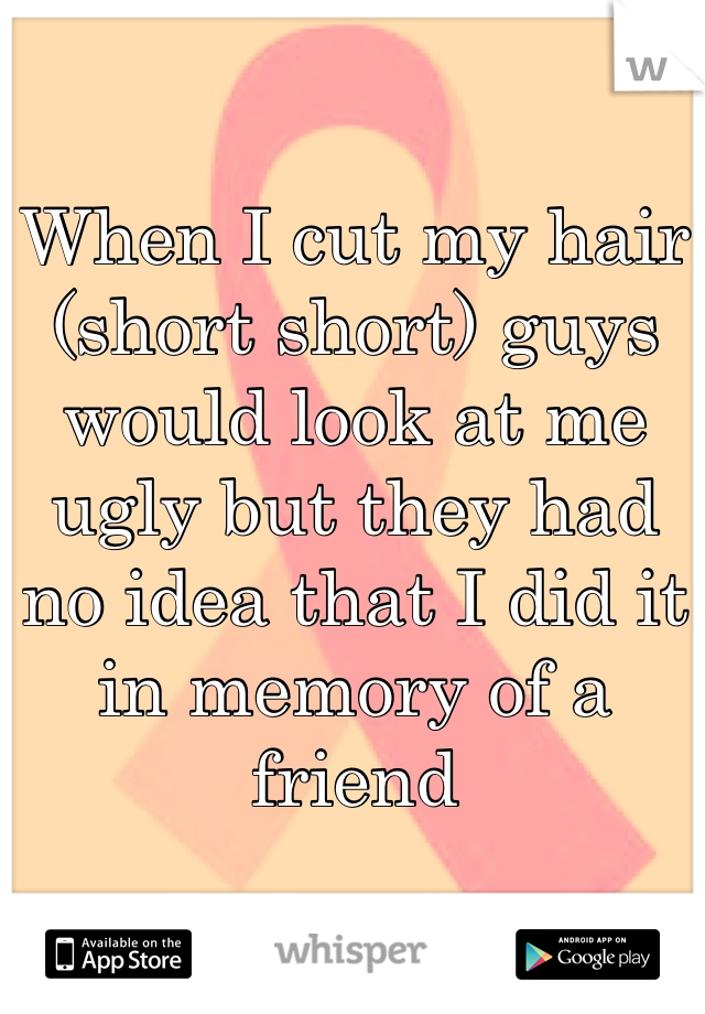 When I cut my hair (short short) guys would look at me ugly but they had no idea that I did it in memory of a friend