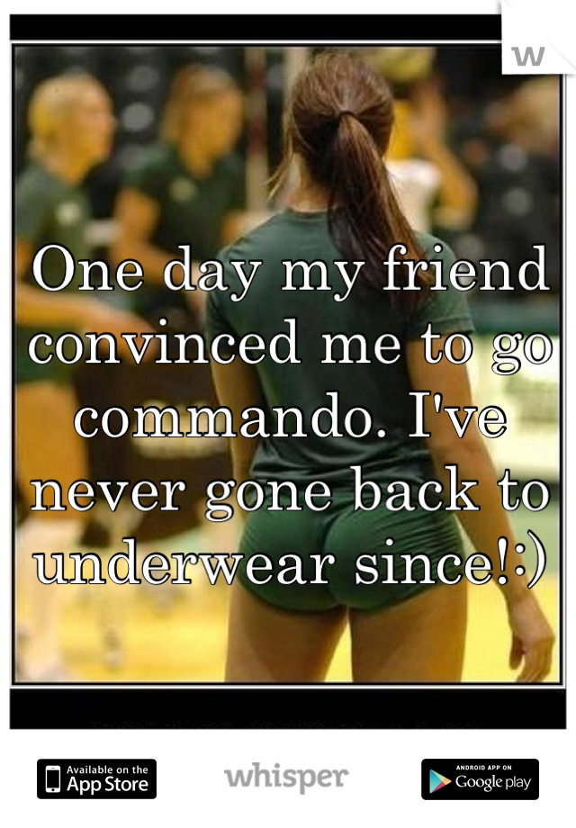 One day my friend convinced me to go commando. I've never gone back to underwear since!:)