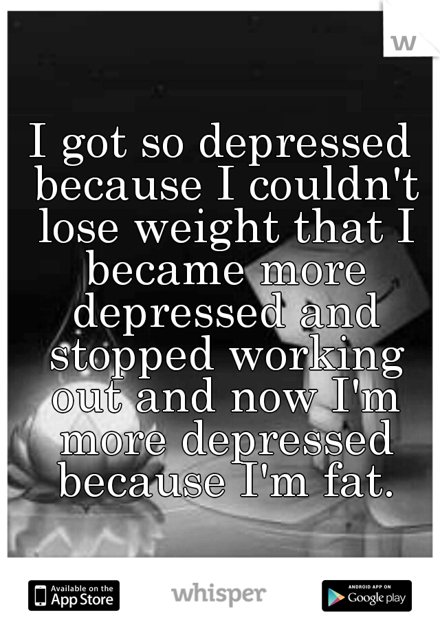 I got so depressed because I couldn't lose weight that I became more depressed and stopped working out and now I'm more depressed because I'm fat.