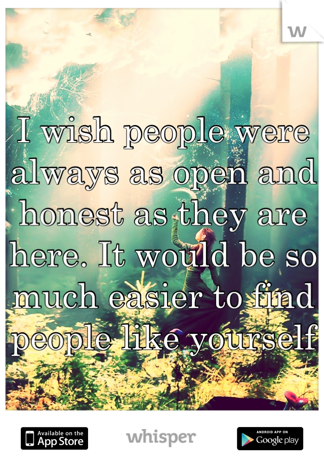 I wish people were always as open and honest as they are here. It would be so much easier to find people like yourself