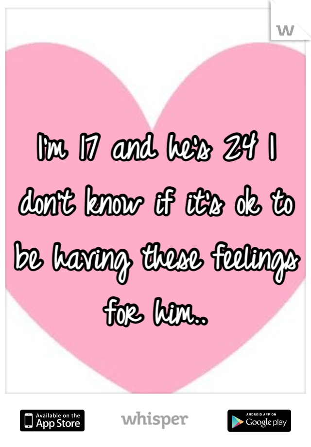 I'm 17 and he's 24 I don't know if it's ok to be having these feelings for him..