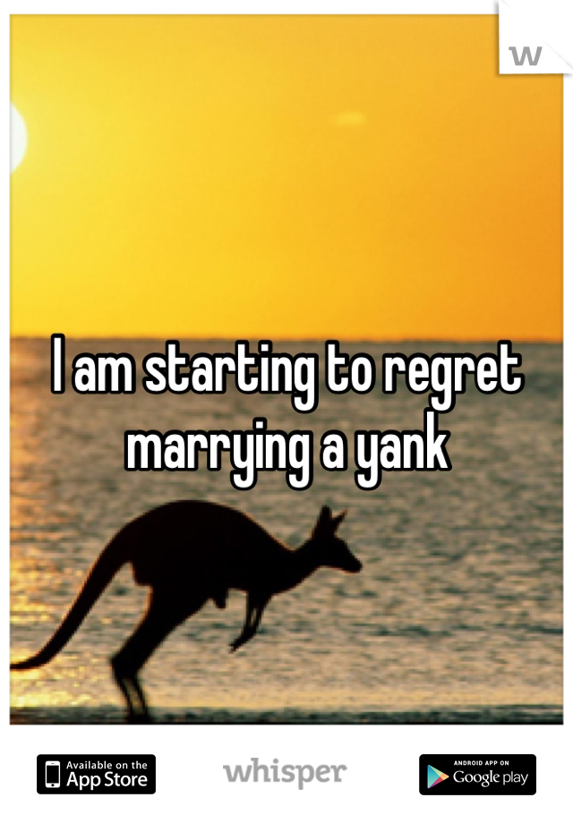 I am starting to regret marrying a yank