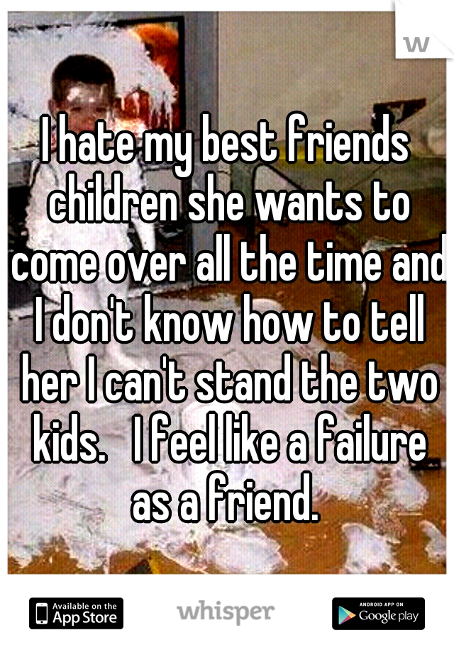 I hate my best friends children she wants to come over all the time and I don't know how to tell her I can't stand the two kids.   I feel like a failure as a friend.