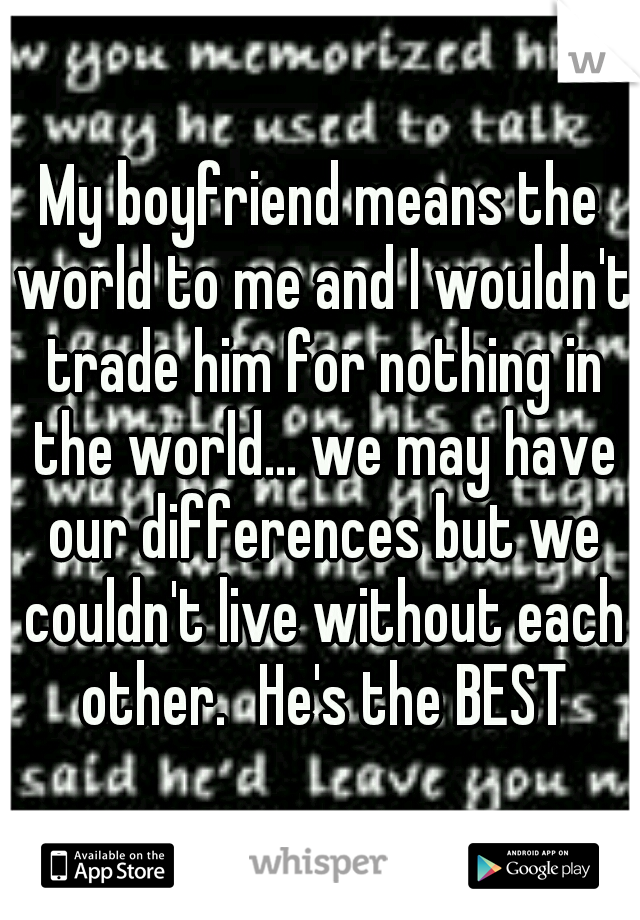 My boyfriend means the world to me and I wouldn't trade him for nothing in the world... we may have our differences but we couldn't live without each other. He's the BEST