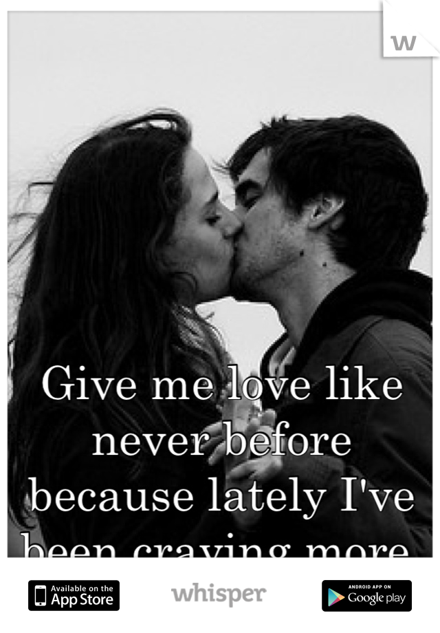 Give me love like never before because lately I've been craving more