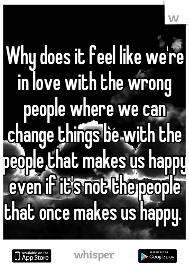 Why does it feel like we're in love with the wrong people where we can change things be with the people that makes us happy even if it's not the people that once makes us happy.