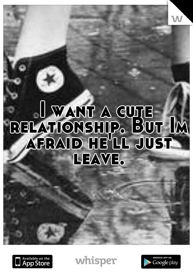 I want a cute relationship. But Im afraid he'll just leave.