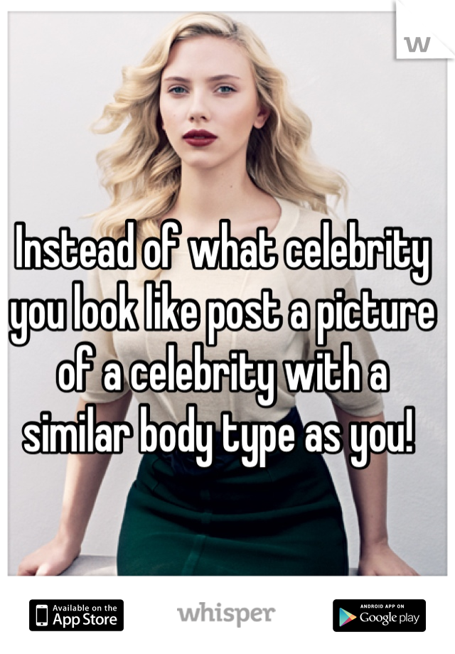 Instead of what celebrity you look like post a picture of a celebrity with a similar body type as you!