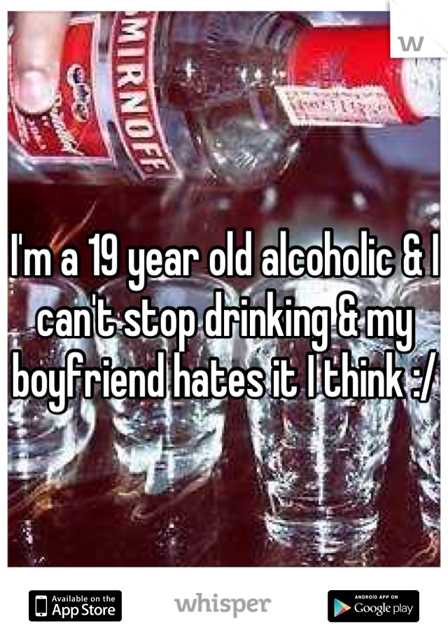 I'm a 19 year old alcoholic & I can't stop drinking & my boyfriend hates it I think :/