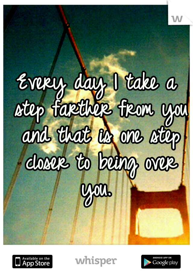 Every day I take a step farther from you and that is one step closer to being over you.