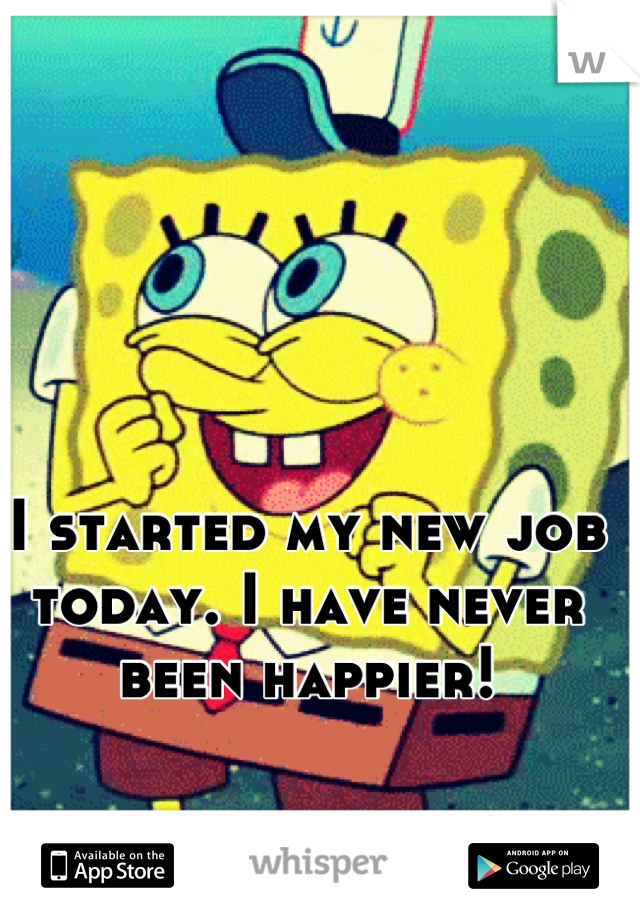 I started my new job today. I have never been happier!