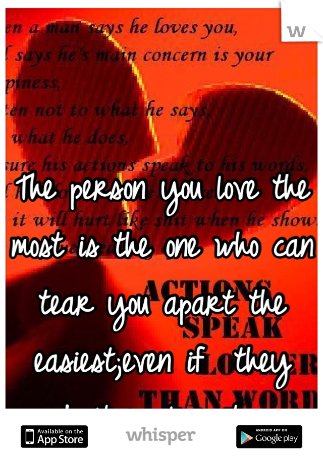 The person you love the most is the one who can tear you apart the easiest;even if  they don't realize it....