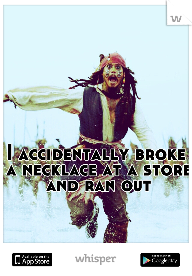 I accidentally broke a necklace at a store and ran out