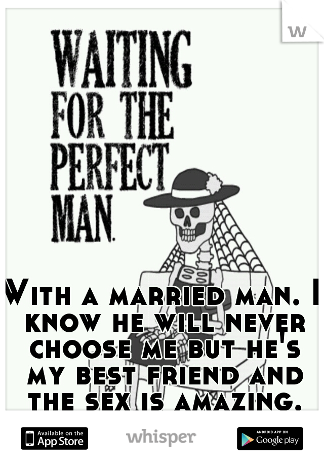 With a married man. I know he will never choose me but he's my best friend and the sex is amazing.