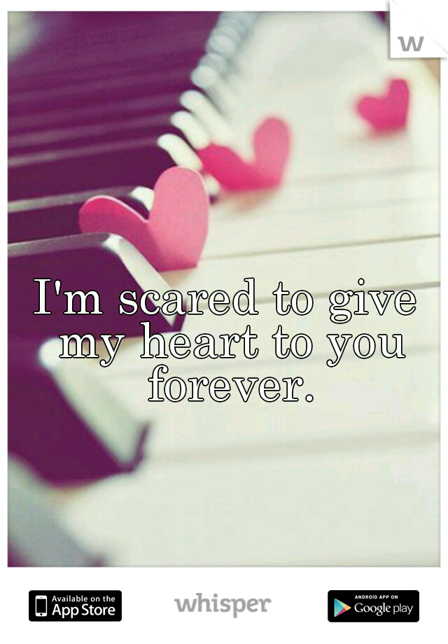 I'm scared to give my heart to you forever.