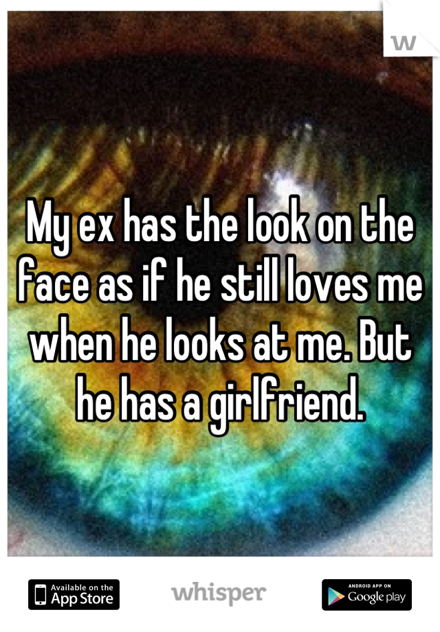 My ex has the look on the face as if he still loves me when he looks at me. But he has a girlfriend.