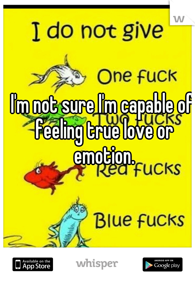 I'm not sure I'm capable of feeling true love or emotion.