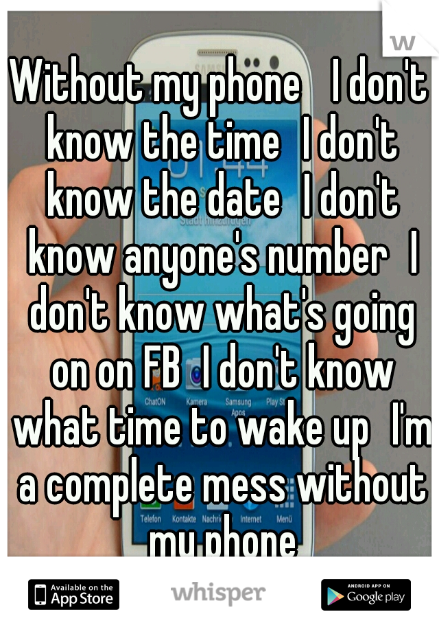 Without my phone  I don't know the time I don't know the date I don't know anyone's number I don't know what's going on on FB I don't know what time to wake up I'm a complete mess without my phone