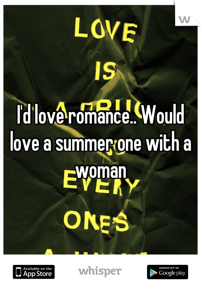 I'd love romance.. Would love a summer one with a woman