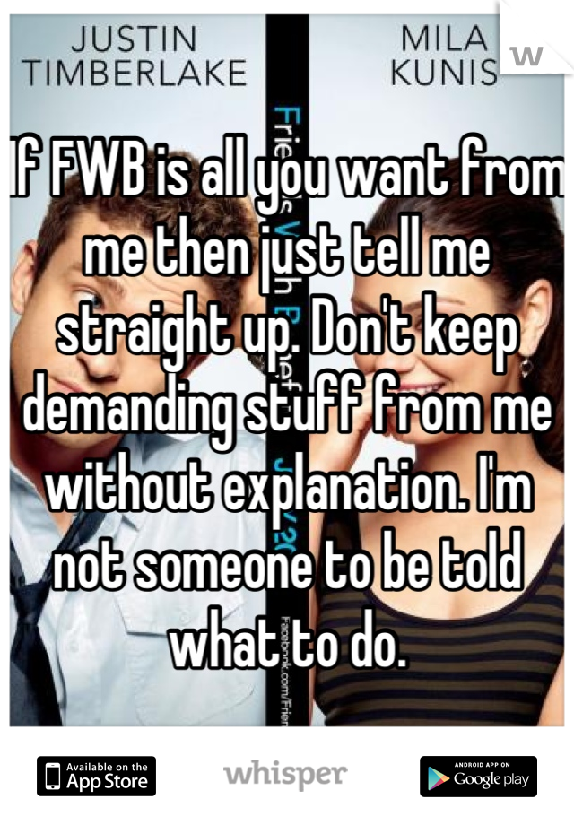 If FWB is all you want from me then just tell me straight up. Don't keep demanding stuff from me without explanation. I'm not someone to be told what to do.