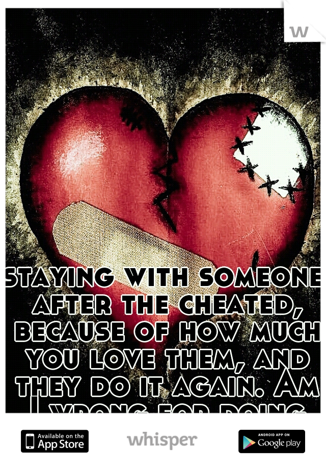 staying with someone after the cheated, because of how much you love them, and they do it again. Am I wrong for doing so?