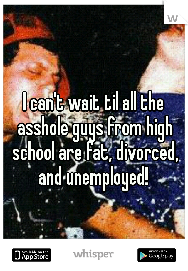 I can't wait til all the asshole guys from high school are fat, divorced, and unemployed!