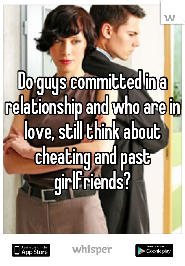 Do guys committed in a relationship and who are in love, still think about cheating and past girlfriends?