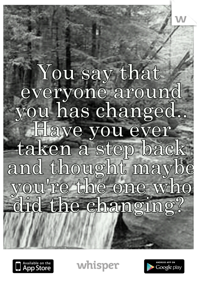 You say that everyone around you has changed.. Have you ever taken a step back and thought maybe you're the one who did the changing?