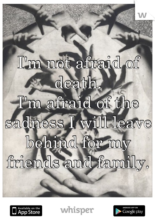 I'm not afraid of death. I'm afraid of the sadness I will leave behind for my friends and family.