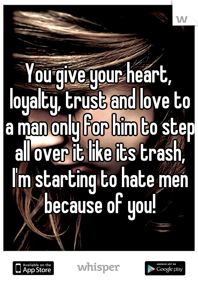You give your heart, loyalty, trust and love to a man only for him to step all over it like its trash, I'm starting to hate men because of you!