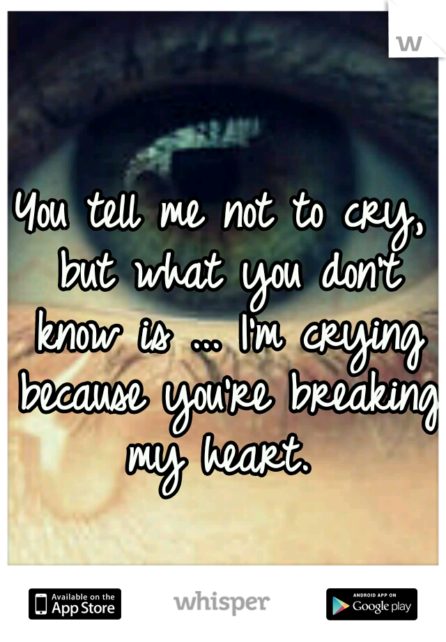 You tell me not to cry, but what you don't know is ... I'm crying because you're breaking my heart.