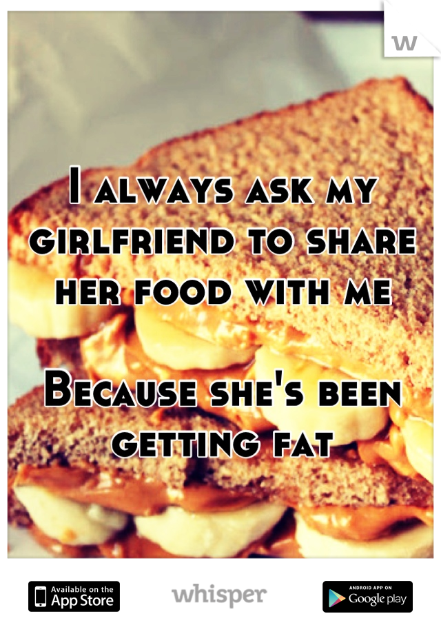 I always ask my girlfriend to share her food with me  Because she's been getting fat