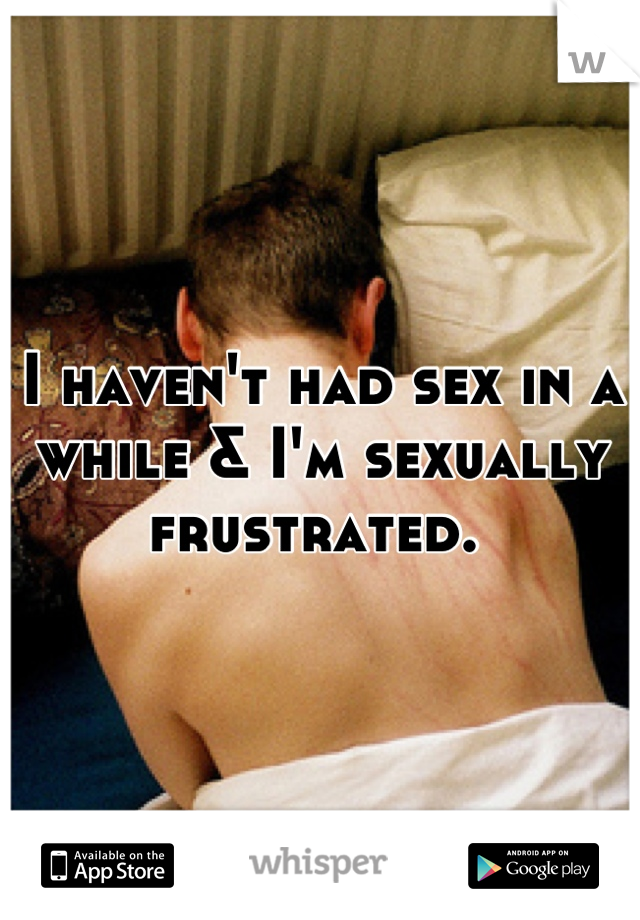 I haven't had sex in a while & I'm sexually frustrated.