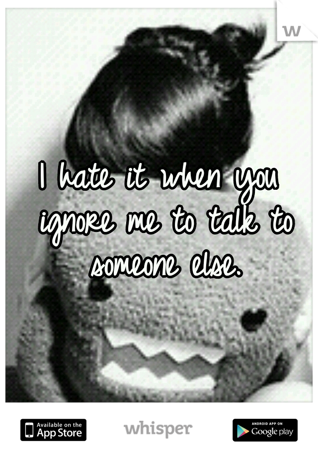 I hate it when you ignore me to talk to someone else.