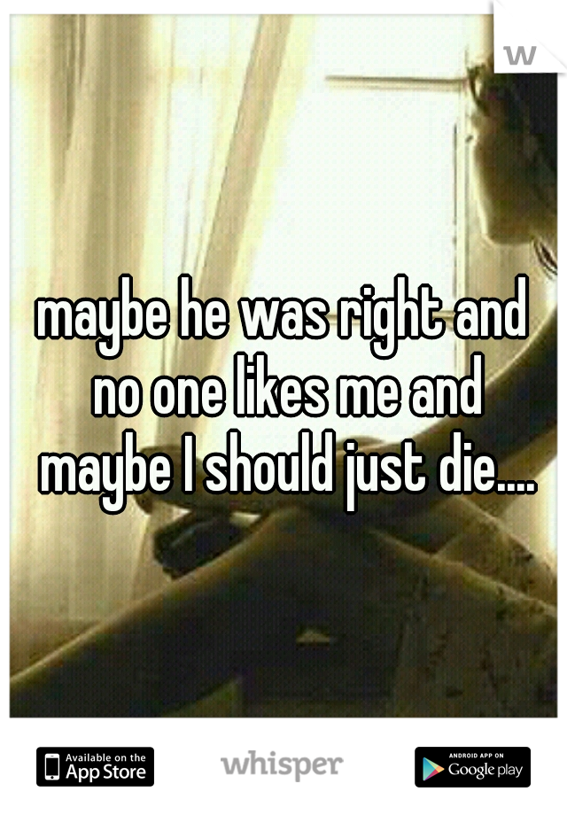 maybe he was right and no one likes me and maybe I should just die....